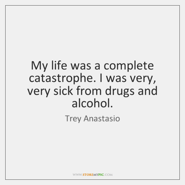 My life was a complete catastrophe. I was very, very sick from ...