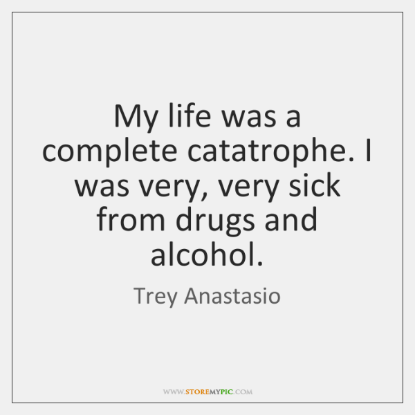 My life was a complete catatrophe. I was very, very sick from ...