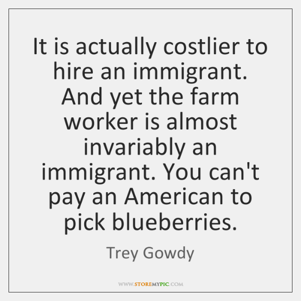 It is actually costlier to hire an immigrant. And yet the farm ...