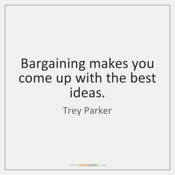 Bargaining makes you come up with the best ideas.