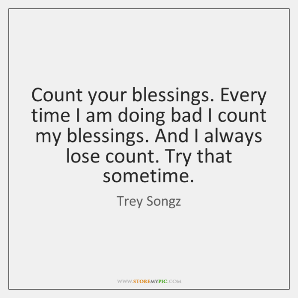 Count your blessings. Every time I am doing bad I count my ...