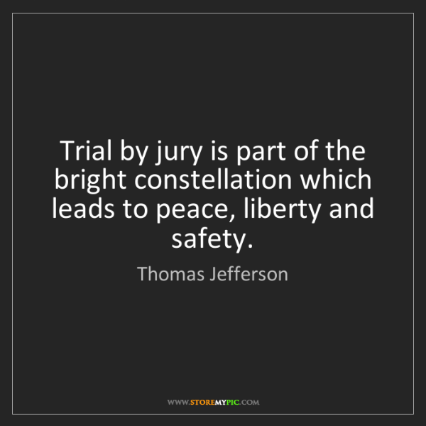 Thomas Jefferson: Trial by jury is part of the bright constellation which...