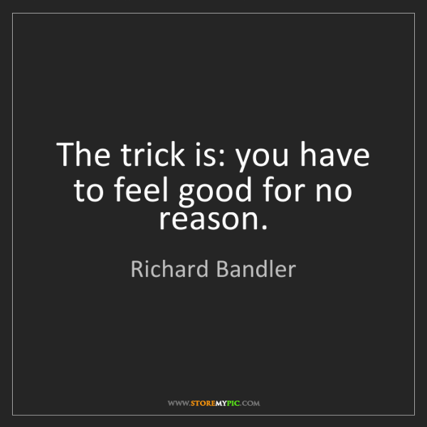 Richard Bandler: The trick is: you have to feel good for no reason.