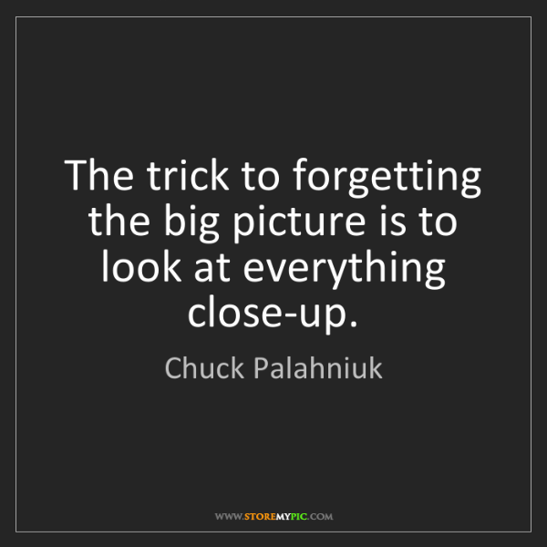 Chuck Palahniuk: The trick to forgetting the big picture is to look at...