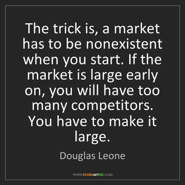 Douglas Leone: The trick is, a market has to be nonexistent when you...