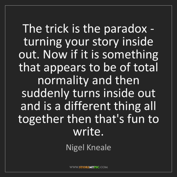 Nigel Kneale: The trick is the paradox - turning your story inside...