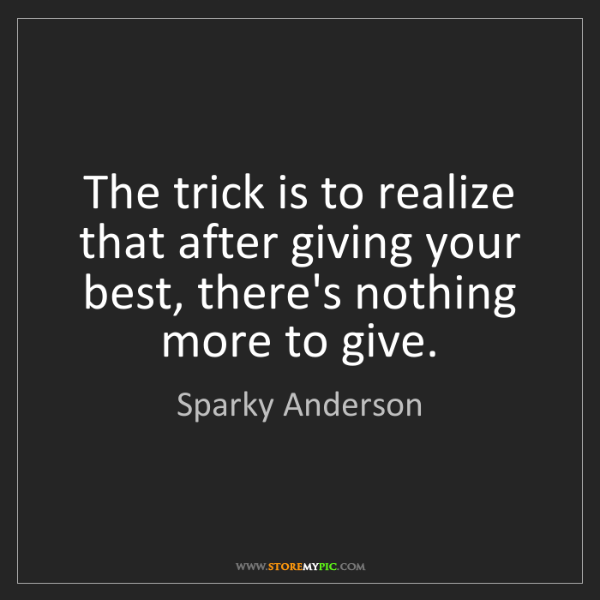 Sparky Anderson: The trick is to realize that after giving your best,...