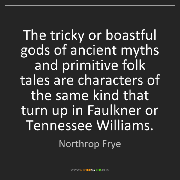 Northrop Frye: The tricky or boastful gods of ancient myths and primitive...