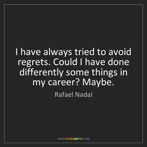 Rafael Nadal: I have always tried to avoid regrets. Could I have done...