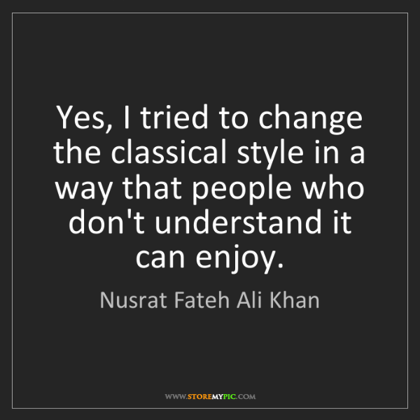 Nusrat Fateh Ali Khan: Yes, I tried to change the classical style in a way that...