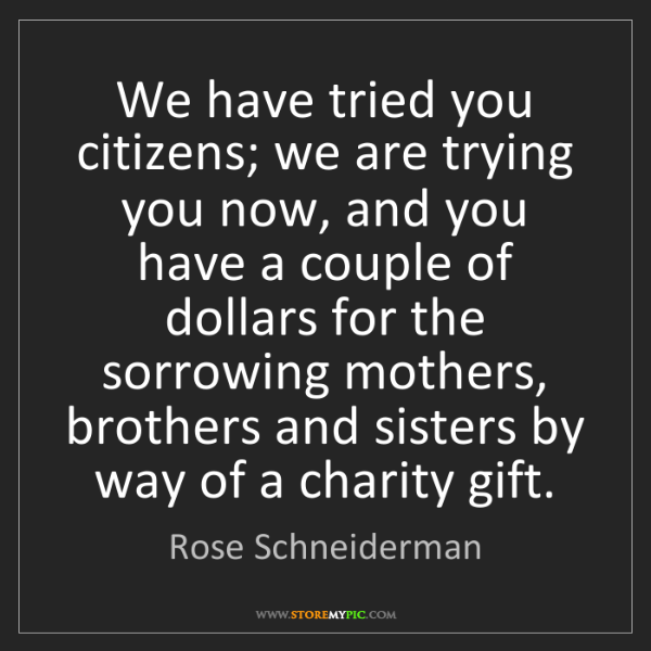 Rose Schneiderman: We have tried you citizens; we are trying you now, and...