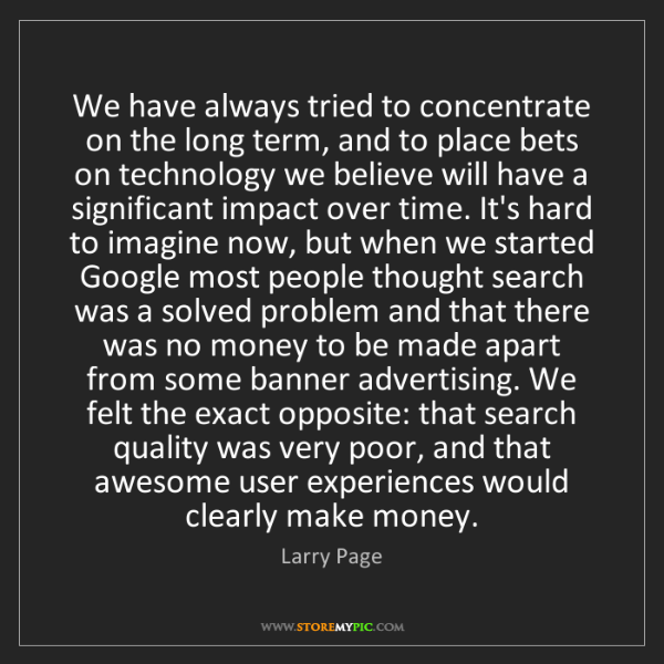 Larry Page: We have always tried to concentrate on the long term,...