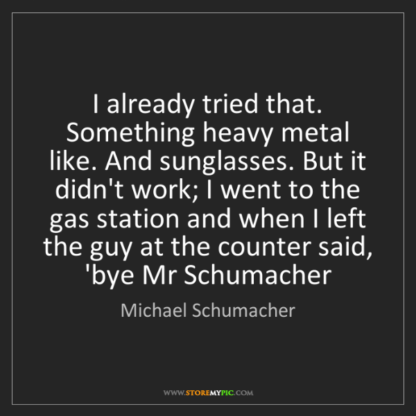 Michael Schumacher: I already tried that. Something heavy metal like. And...