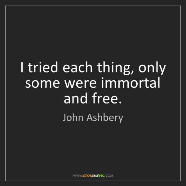 John Ashbery: I tried each thing, only some were immortal and free.