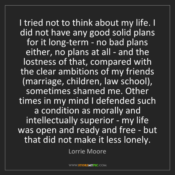 Lorrie Moore: I tried not to think about my life. I did not have any...