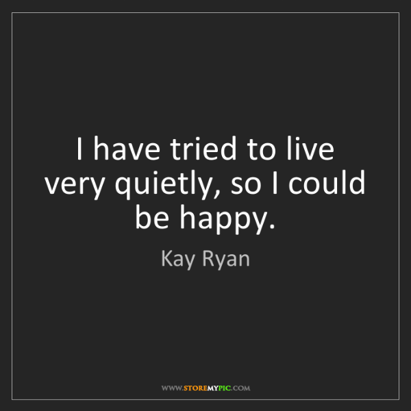 Kay Ryan: I have tried to live very quietly, so I could be happy.