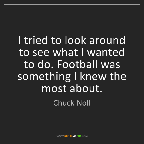Chuck Noll: I tried to look around to see what I wanted to do. Football...