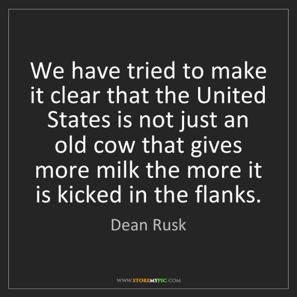 Dean Rusk: We have tried to make it clear that the United States...