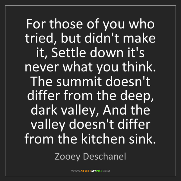 Zooey Deschanel: For those of you who tried, but didn't make it, Settle...