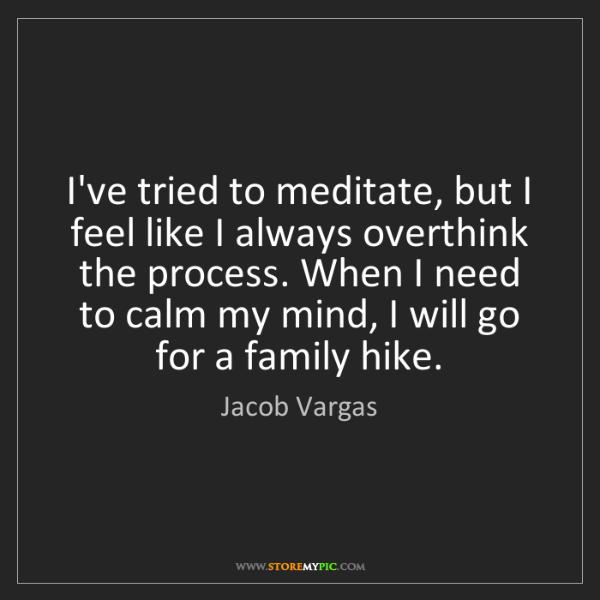 Jacob Vargas: I've tried to meditate, but I feel like I always overthink...
