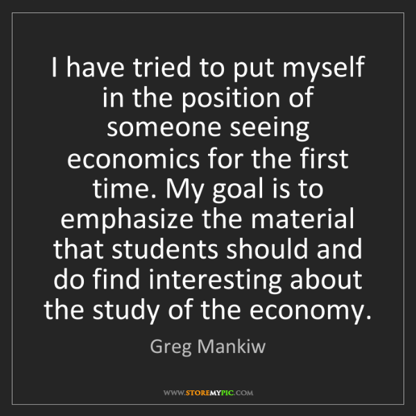Greg Mankiw: I have tried to put myself in the position of someone...
