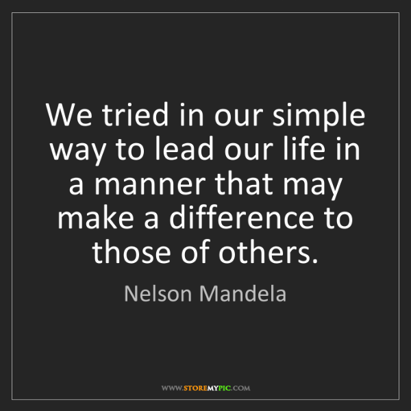 Nelson Mandela: We tried in our simple way to lead our life in a manner...