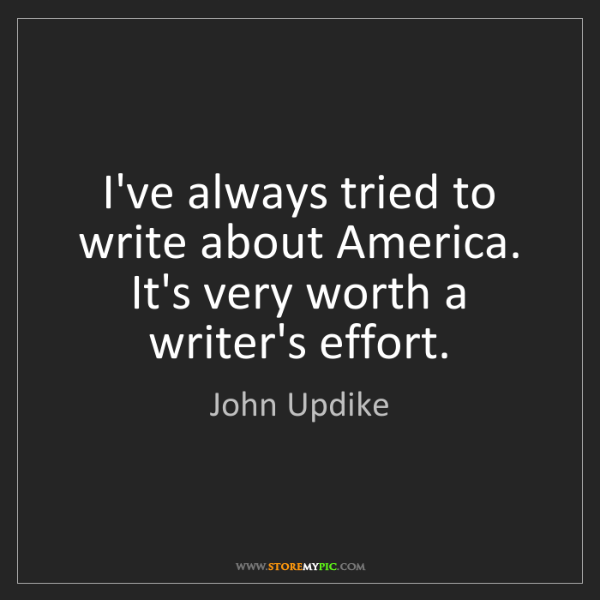 John Updike: I've always tried to write about America. It's very worth...