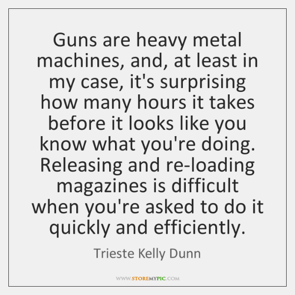 Guns are heavy metal machines, and, at least in my case, it's ...