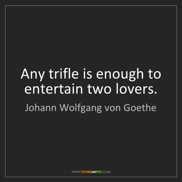 Johann Wolfgang von Goethe: Any trifle is enough to entertain two lovers.