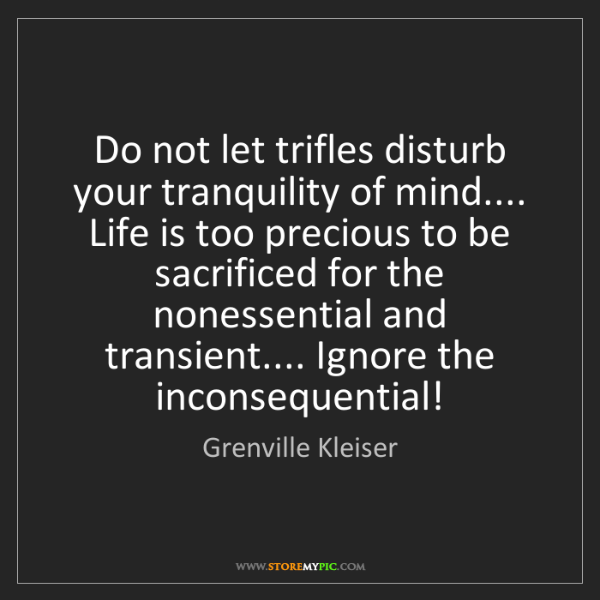 Grenville Kleiser: Do not let trifles disturb your tranquility of mind.......