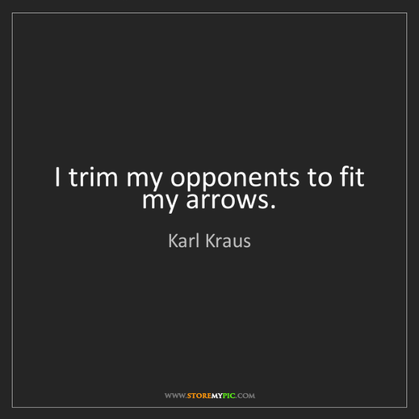 Karl Kraus: I trim my opponents to fit my arrows.