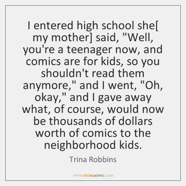 """I entered high school she[ my mother] said, """"Well, you're a teenager ..."""