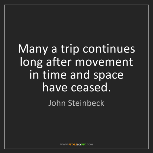 John Steinbeck: Many a trip continues long after movement in time and...