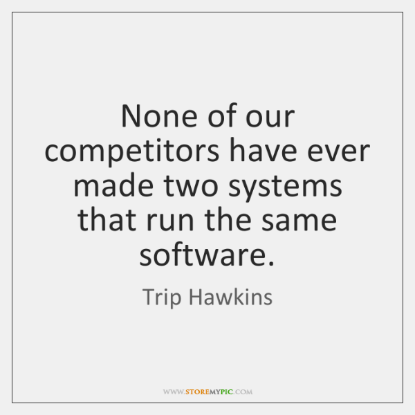 None of our competitors have ever made two systems that run the ...