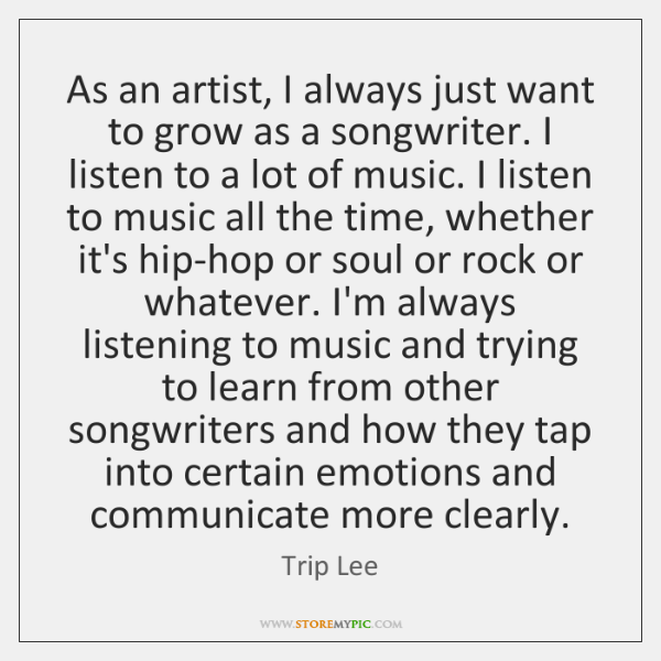 As an artist, I always just want to grow as a songwriter. ...