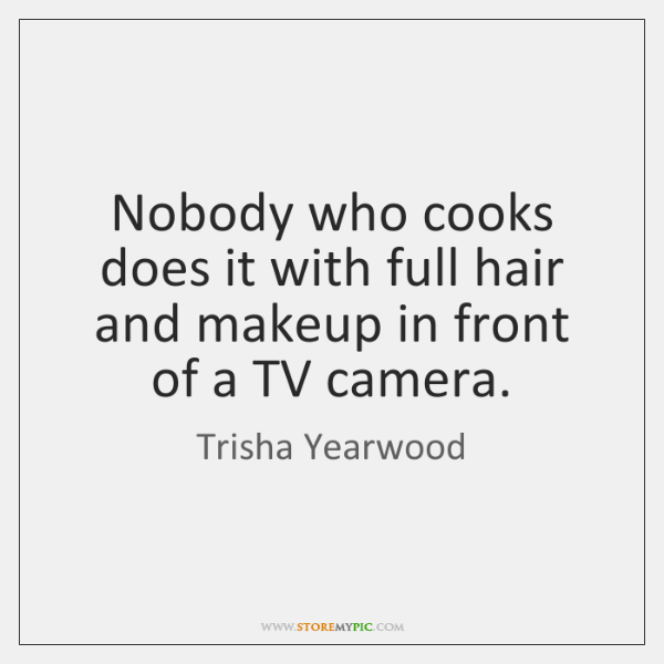 Nobody who cooks does it with full hair and makeup in front ...