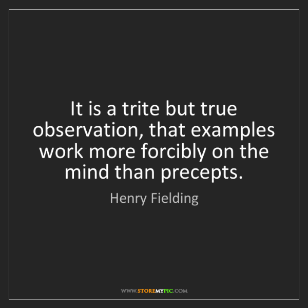 Henry Fielding: It is a trite but true observation, that examples work...