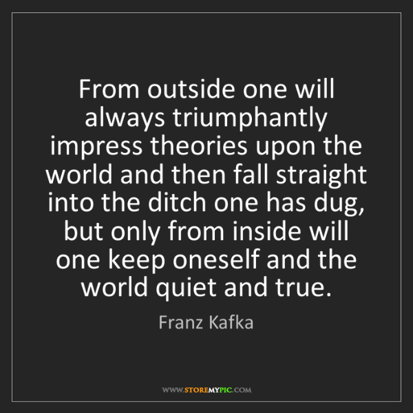 Franz Kafka: From outside one will always triumphantly impress theories...