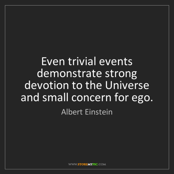 Albert Einstein: Even trivial events demonstrate strong devotion to the...