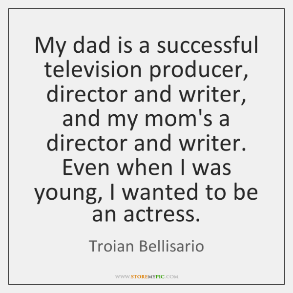 My dad is a successful television producer, director and writer, and my ...
