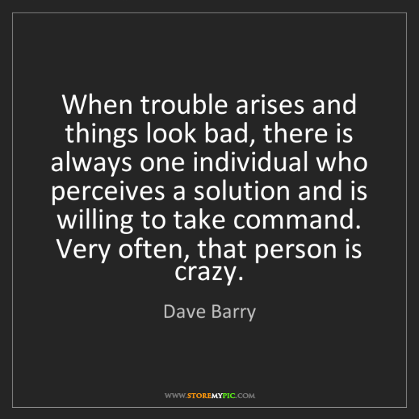 Dave Barry: When trouble arises and things look bad, there is always...