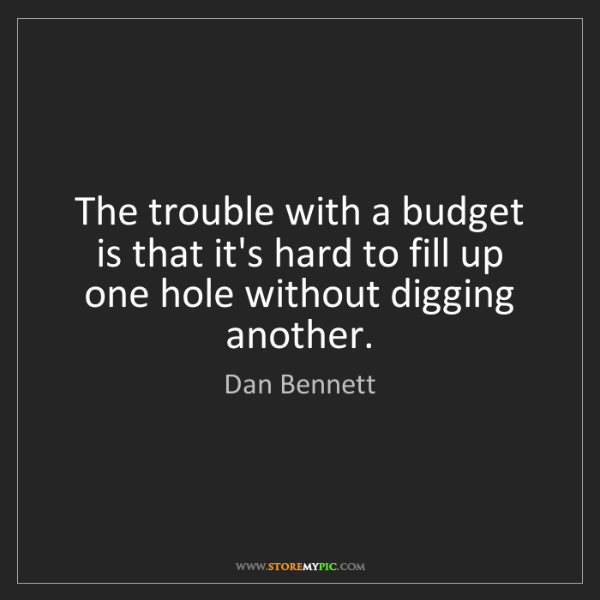 Dan Bennett: The trouble with a budget is that it's hard to fill up...