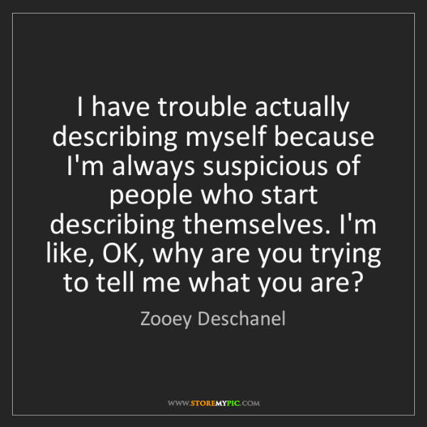 Zooey Deschanel: I have trouble actually describing myself because I'm...