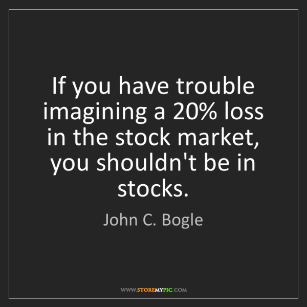 John C. Bogle: If you have trouble imagining a 20% loss in the stock...