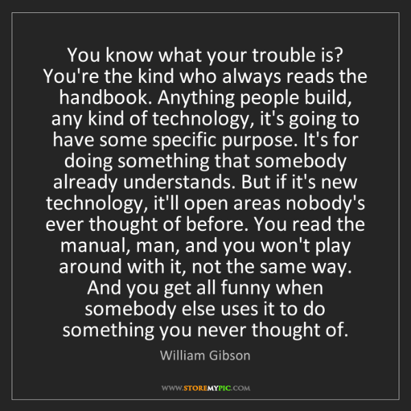 William Gibson: You know what your trouble is? You're the kind who always...