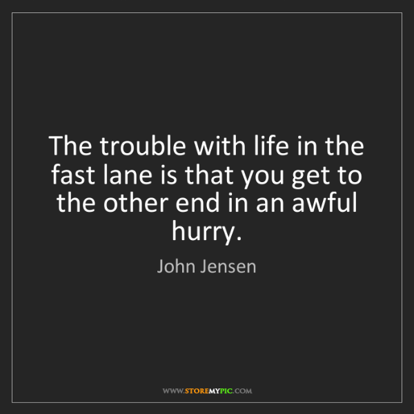John Jensen: The trouble with life in the fast lane is that you get...