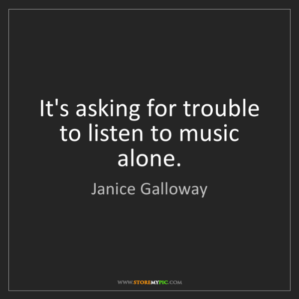 Janice Galloway: It's asking for trouble to listen to music alone.
