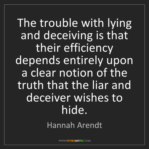 Hannah Arendt: The trouble with lying and deceiving is that their efficiency...