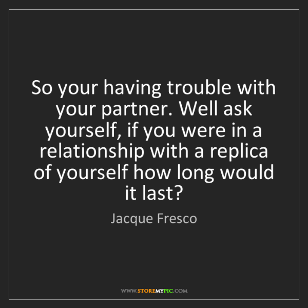 Jacque Fresco: So your having trouble with your partner. Well ask yourself,...