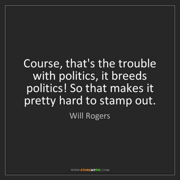 Will Rogers: Course, that's the trouble with politics, it breeds politics!...